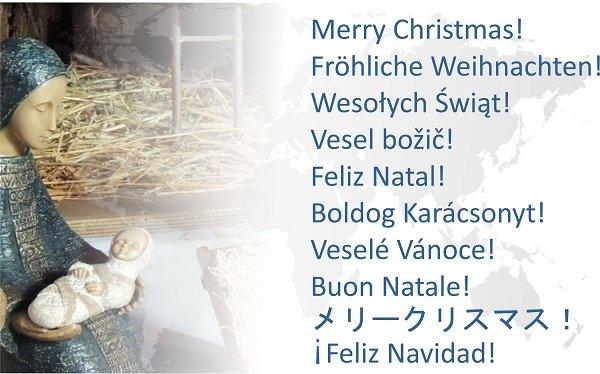 Merry Christmas! Fröhliche Weihnachten! Wesołych Świąt! Vesel božič! Feliz Natal! Boldog Karácsonyt! Veselé Vánoce! Buon Natale! メリークリスマス! ¡Feliz Navidad!